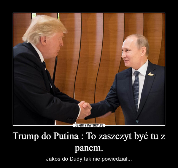 Trump do Putina : To zaszczyt być tu z panem. – Jakoś do Dudy tak nie powiedział...