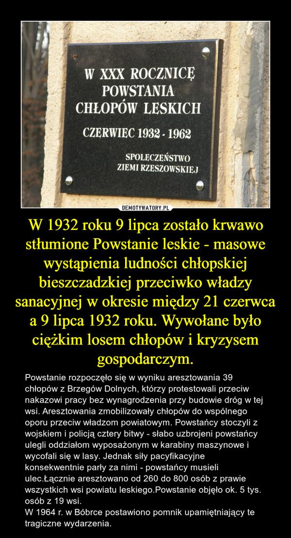 W 1932 roku 9 lipca zostało krwawo stłumione Powstanie leskie - masowe wystąpienia ludności chłopskiej bieszczadzkiej przeciwko władzy sanacyjnej w okresie między 21 czerwca a 9 lipca 1932 roku. Wywołane było ciężkim losem chłopów i kryzysem gospodarczym. – Powstanie rozpoczęło się w wyniku aresztowania 39 chłopów z Brzegów Dolnych, którzy protestowali przeciw nakazowi pracy bez wynagrodzenia przy budowie dróg w tej wsi. Aresztowania zmobilizowały chłopów do wspólnego oporu przeciw władzom powiatowym. Powstańcy stoczyli z wojskiem i policją cztery bitwy - słabo uzbrojeni powstańcy ulegli oddziałom wyposażonym w karabiny maszynowe i wycofali się w lasy. Jednak siły pacyfikacyjne konsekwentnie parły za nimi - powstańcy musieli ulec.Łącznie aresztowano od 260 do 800 osób z prawie wszystkich wsi powiatu leskiego.Powstanie objęło ok. 5 tys. osób z 19 wsi.W 1964 r. w Bóbrce postawiono pomnik upamiętniający te tragiczne wydarzenia.