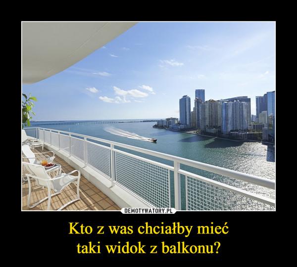 Kto z was chciałby miećtaki widok z balkonu? –