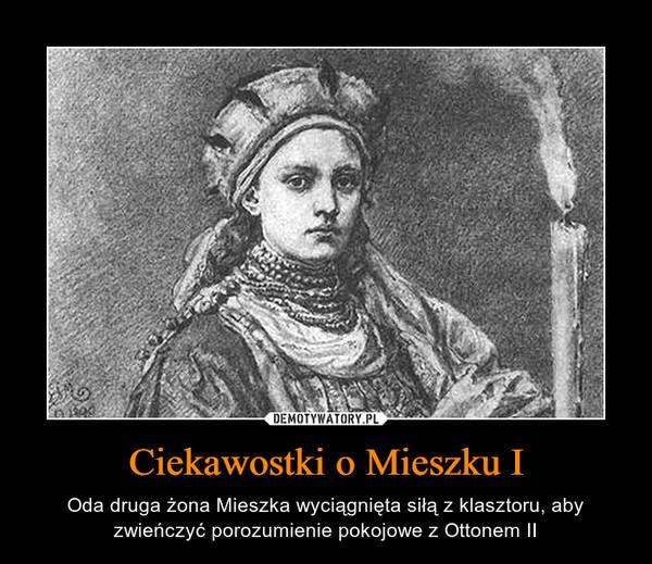Ciekawostki o Mieszku I – Oda druga żona Mieszka wyciągnięta siłą z klasztoru, aby zwieńczyć porozumienie pokojowe z Ottonem II