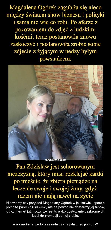 Pan Zdzisław jest schorowanym mężczyzną, który musi rozklejać kartki po mieście, że zbiera pieniądze na leczenie swoje i swojej żony, gdyż razem nie mają nawet na życie – Nie wiemy czy przyjazd Magdaleny Ogórek w jakikolwiek sposób pomoże panu Zdzisławowi, ale na pewno nie dostarczy jej fanów, gdyż internet już huczy, że jest to wykorzystywanie bezbronnych ludzi do promocji samej siebie.A wy myślicie, że to przesada czy czysta chęć pomocy?