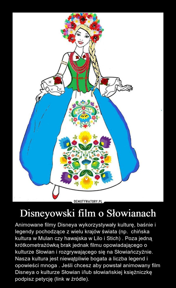 Disneyowski film o Słowianach – Animowane filmy Disneya wykorzystywały kulturę, baśnie i legendy pochodzące z wielu krajów świata (np.  chińska kultura w Mulan czy hawajska w Lilo i Stich) . Poza jedną krótkometrażówką brak jednak filmu opowiadającego o kulturze Słowian i rozgrywającego się na Słowiańczyźnie. Nasza kultura jest niewątpliwie bogata a liczba legend i opowieści mnoga . Jeśli chcesz aby powstał animowany film Disneya o kulturze Słowian i/lub słowiańskiej księżniczkę podpisz petycję (link w źródle).