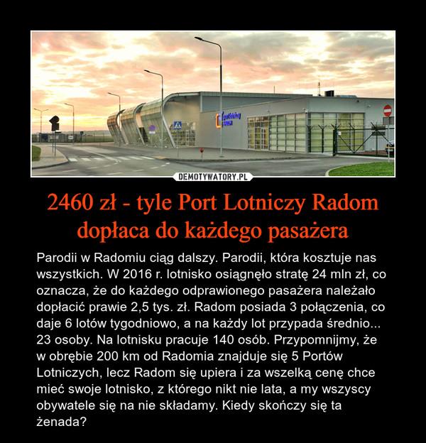 2460 zł - tyle Port Lotniczy Radom dopłaca do każdego pasażera – Parodii w Radomiu ciąg dalszy. Parodii, która kosztuje nas wszystkich. W 2016 r. lotnisko osiągnęło stratę 24 mln zł, co oznacza, że do każdego odprawionego pasażera należało dopłacić prawie 2,5 tys. zł. Radom posiada 3 połączenia, co daje 6 lotów tygodniowo, a na każdy lot przypada średnio... 23 osoby. Na lotnisku pracuje 140 osób. Przypomnijmy, że w obrębie 200 km od Radomia znajduje się 5 Portów Lotniczych, lecz Radom się upiera i za wszelką cenę chce mieć swoje lotnisko, z którego nikt nie lata, a my wszyscy obywatele się na nie składamy. Kiedy skończy się ta żenada?