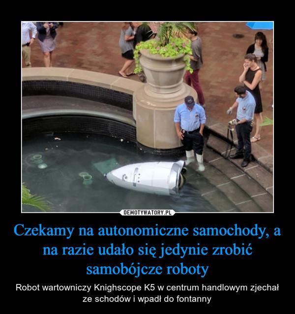 Czekamy na autonomiczne samochody, a na razie udało się jedynie zrobić samobójcze roboty – Robot wartowniczy Knighscope K5 w centrum handlowym zjechał ze schodów i wpadł do fontanny