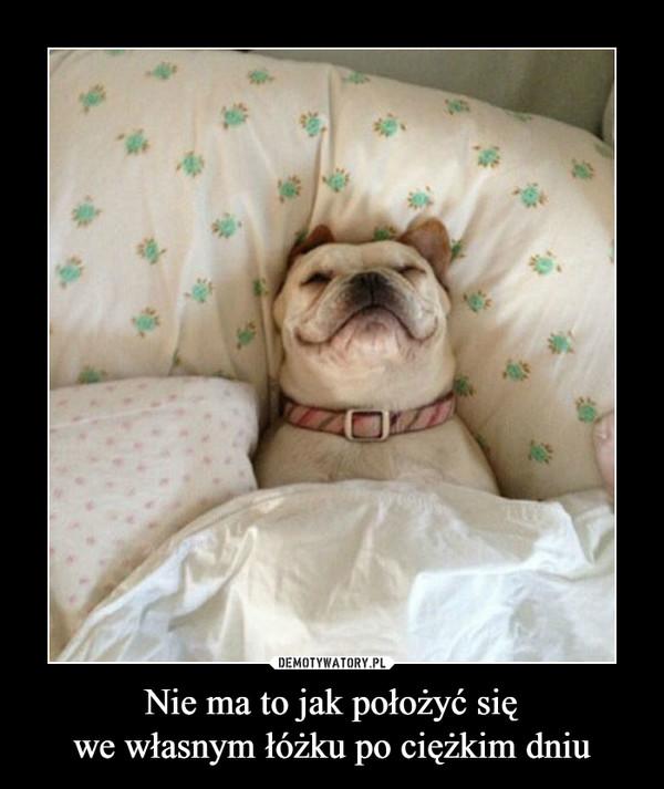 Nie ma to jak położyć sięwe własnym łóżku po ciężkim dniu –