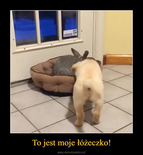 To jest moje łóżeczko! –