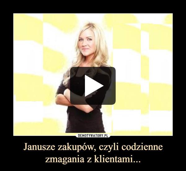 Janusze zakupów, czyli codzienne zmagania z klientami... –