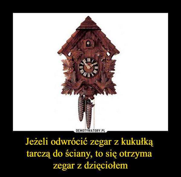 Jeżeli odwrócić zegar z kukułką tarczą do ściany, to się otrzyma zegar z dzięciołem –