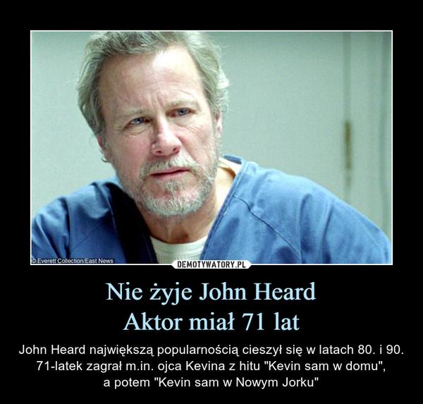 """Nie żyje John HeardAktor miał 71 lat – John Heard największą popularnością cieszył się w latach 80. i 90. 71-latek zagrał m.in. ojca Kevina z hitu """"Kevin sam w domu"""",a potem """"Kevin sam w Nowym Jorku"""""""