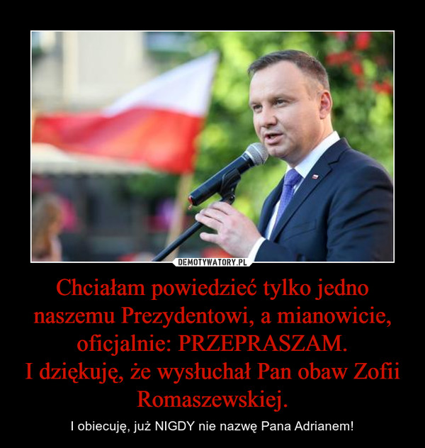 Chciałam powiedzieć tylko jedno naszemu Prezydentowi, a mianowicie, oficjalnie: PRZEPRASZAM.I dziękuję, że wysłuchał Pan obaw Zofii Romaszewskiej. – I obiecuję, już NIGDY nie nazwę Pana Adrianem!