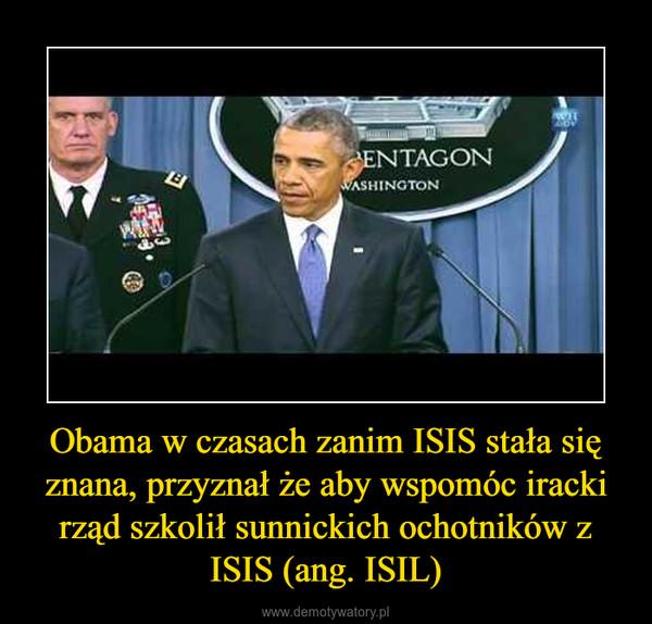 Obama w czasach zanim ISIS stała się znana, przyznał że aby wspomóc iracki rząd szkolił sunnickich ochotników z ISIS (ang. ISIL) –