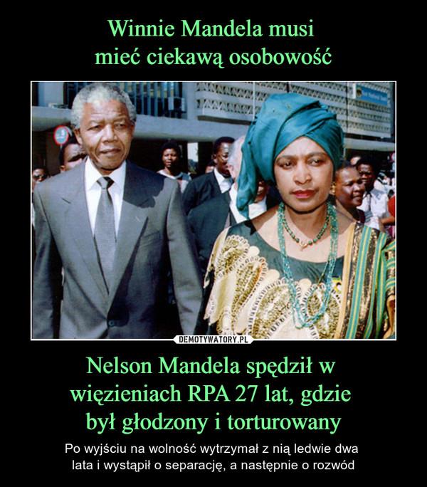 Nelson Mandela spędził w więzieniach RPA 27 lat, gdzie był głodzony i torturowany – Po wyjściu na wolność wytrzymał z nią ledwie dwa lata i wystąpił o separację, a następnie o rozwód