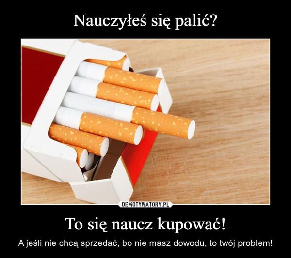 Nauczyłeś się palić? To się naucz kupować!