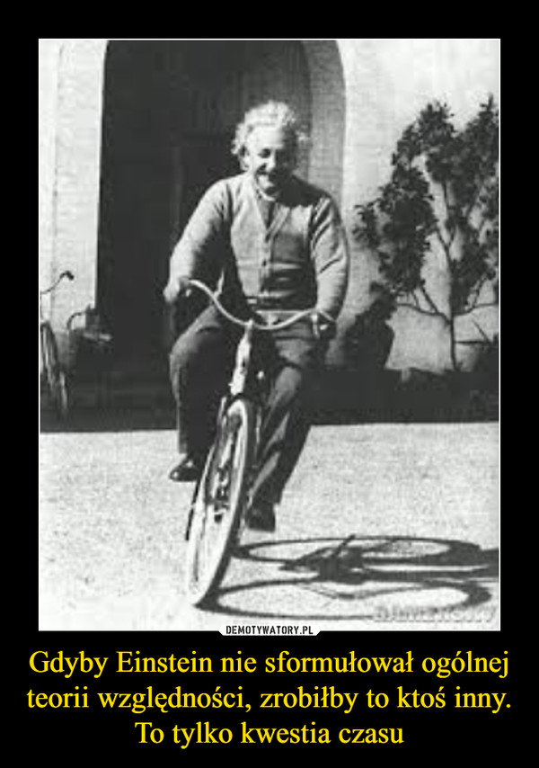 Gdyby Einstein nie sformułował ogólnej teorii względności, zrobiłby to ktoś inny. To tylko kwestia czasu –