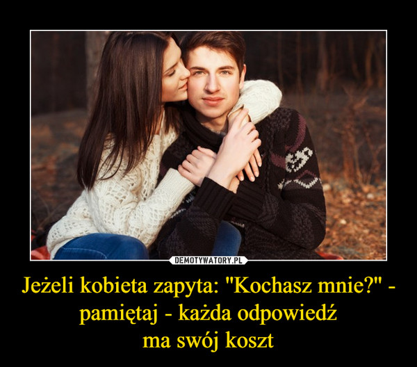 Jeżeli kobieta zapyta: ''Kochasz mnie?'' - pamiętaj - każda odpowiedźma swój koszt –