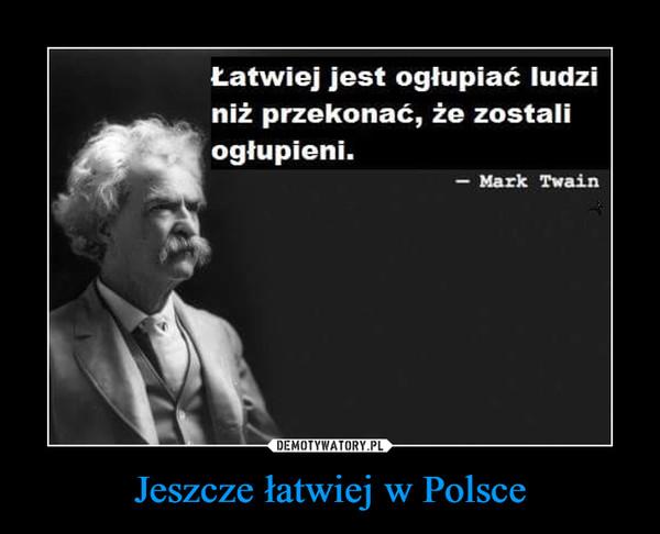 Jeszcze łatwiej w Polsce –  Łatwiej jest ogłupić ludzi niż przekonać ich, że zostali ogłupieni - Mark Twain