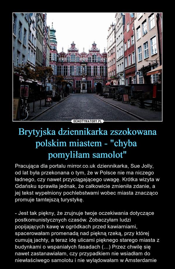 """Brytyjska dziennikarka zszokowana polskim miastem - """"chyba pomyliłam samolot"""" – Pracująca dla portalu mirror.co.uk dziennikarka, Sue Jolly, od lat była przekonana o tym, że w Polsce nie ma niczego ładnego, czy nawet przyciągającego uwagę. Krótka wizyta w Gdańsku sprawiła jednak, że całkowicie zmieniła zdanie, a jej tekst wypełniony pochlebstwami wobec miasta znacząco promuje tamtejszą turystykę.- Jest tak piękny, że zrujnuje twoje oczekiwania dotyczące postkomunistycznych czasów. Zobaczyłam ludzi popijających kawę w ogródkach przed kawiarniami, spacerowałam promenadą nad piękną rzeką, przy której cumują jachty, a teraz idę ulicami pięknego starego miasta z budynkami o wspaniałych fasadach (…) Przez chwilę się nawet zastanawiałam, czy przypadkiem nie wsiadłam do niewłaściwego samolotu i nie wylądowałam w Amsterdamie"""