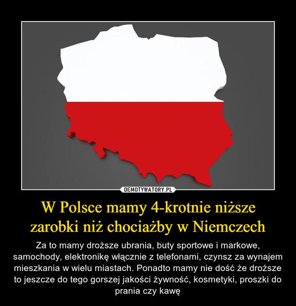 W Polsce mamy 4-krotnie niższezarobki niż chociażby w Niemczech – Za to mamy droższe ubrania, buty sportowe i markowe, samochody, elektronikę włącznie z telefonami, czynsz za wynajem mieszkania w wielu miastach. Ponadto mamy nie dość że droższe to jeszcze do tego gorszej jakości żywność, kosmetyki, proszki do prania czy kawę