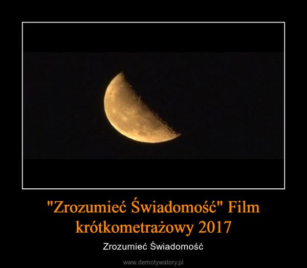 """""""Zrozumieć Świadomość"""" Film krótkometrażowy 2017 – Zrozumieć Świadomość"""