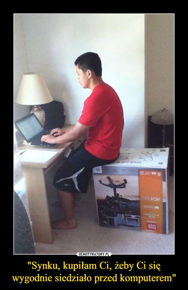 """""""Synku, kupiłam Ci, żeby Ci się wygodnie siedziało przed komputerem"""" –"""