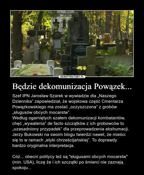 """Będzie dekomunizacja Powązek... – Szef IPN Jarosław Szarek w wywiadzie dla """"Naszego Dziennika"""" zapowiedział, że wojskowa część Cmentarza Powązkowskiego ma zostać """"oczyszczona"""" z grobów """"sługusów obcych mocarstw"""".Według ogarniętych szałem dekomunizacji kombatantów, chęć """"wywalenia"""" de facto szczątków z ich grobowców to """"uzasadniony przypadek"""" dla przeprowadzenia ekshumacji. Jerzy Bukowski na swoim blogu twierdzi nawet, że mieści się to w ramach """"etyki chrześcijańskiej"""". To doprawdy bardzo oryginalna interpretacja.Cóż... obecni politycy też są """"sługusami obcych mocarstw"""" (min. USA), liczę że i ich szczątki po śmierci nie zaznają spokoju..."""