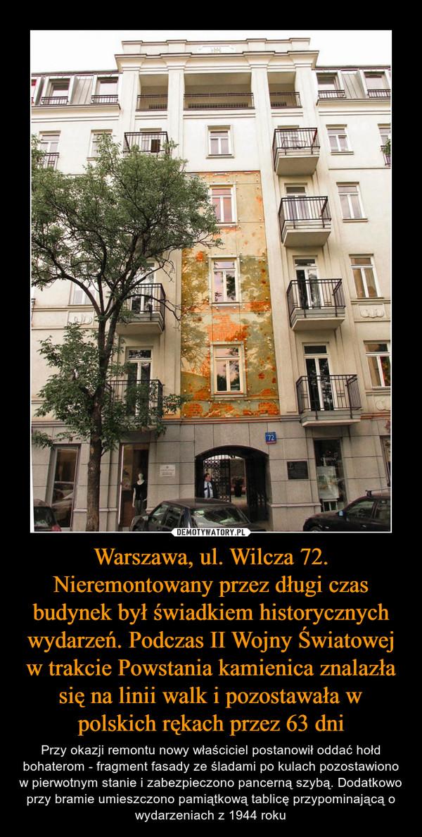 Warszawa, ul. Wilcza 72. Nieremontowany przez długi czas budynek był świadkiem historycznych wydarzeń. Podczas II Wojny Światowej w trakcie Powstania kamienica znalazła się na linii walk i pozostawała w polskich rękach przez 63 dni – Przy okazji remontu nowy właściciel postanowił oddać hołd bohaterom - fragment fasady ze śladami po kulach pozostawiono w pierwotnym stanie i zabezpieczono pancerną szybą. Dodatkowo przy bramie umieszczono pamiątkową tablicę przypominającą o wydarzeniach z 1944 roku