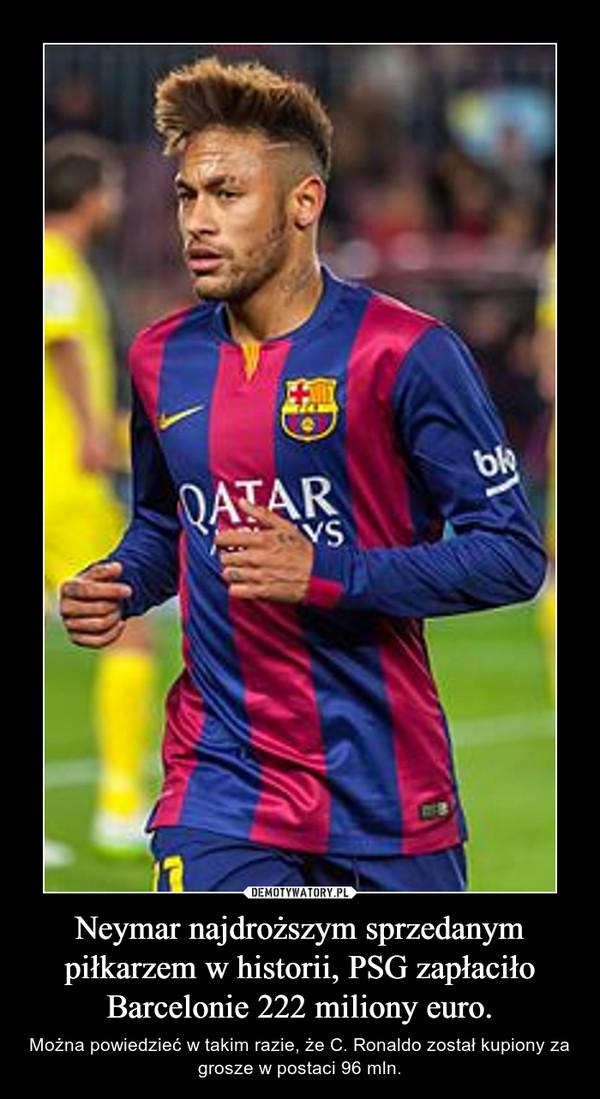 Neymar najdroższym sprzedanym piłkarzem w historii, PSG zapłaciło Barcelonie 222 miliony euro. – Można powiedzieć w takim razie, że C. Ronaldo został kupiony za grosze w postaci 96 mln.