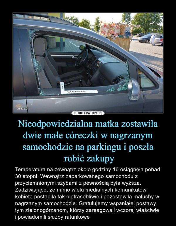 Nieodpowiedzialna matka zostawiła dwie małe córeczki w nagrzanym samochodzie na parkingu i poszła robić zakupy – Temperatura na zewnątrz około godziny 16 osiągnęła ponad 30 stopni. Wewnątrz zaparkowanego samochodu z przyciemnionymi szybami z pewnością była wyższa. Zadziwiające, że mimo wielu medialnych komunikatów kobieta postąpiła tak niefrasobliwie i pozostawiła maluchy w nagrzanym samochodzie. Gratulujemy wspaniałej postawy tym zielonogórzanom, którzy zareagowali wczoraj właściwie i powiadomili służby ratunkowe
