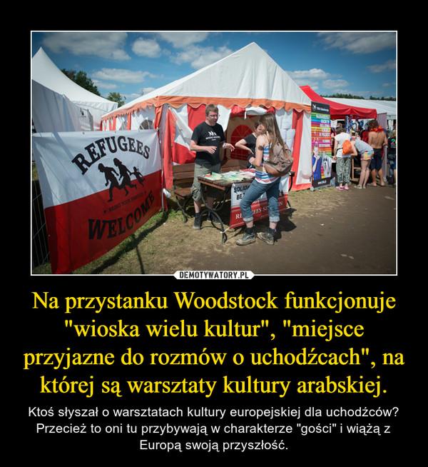 """Na przystanku Woodstock funkcjonuje """"wioska wielu kultur"""", """"miejsce przyjazne do rozmów o uchodźcach"""", na której są warsztaty kultury arabskiej. – Ktoś słyszał o warsztatach kultury europejskiej dla uchodźców? Przecież to oni tu przybywają w charakterze """"gości"""" i wiążą z Europą swoją przyszłość."""