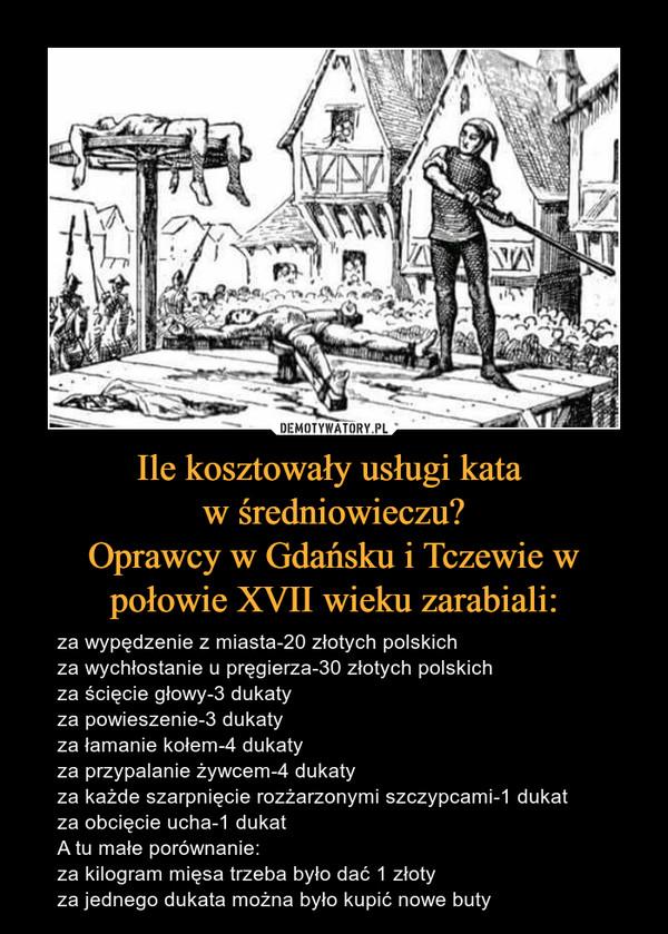Ile kosztowały usługi kata w średniowieczu?Oprawcy w Gdańsku i Tczewie w połowie XVII wieku zarabiali: – za wypędzenie z miasta-20 złotych polskichza wychłostanie u pręgierza-30 złotych polskichza ścięcie głowy-3 dukatyza powieszenie-3 dukatyza łamanie kołem-4 dukatyza przypalanie żywcem-4 dukatyza każde szarpnięcie rozżarzonymi szczypcami-1 dukatza obcięcie ucha-1 dukatA tu małe porównanie:za kilogram mięsa trzeba było dać 1 złotyza jednego dukata można było kupić nowe buty
