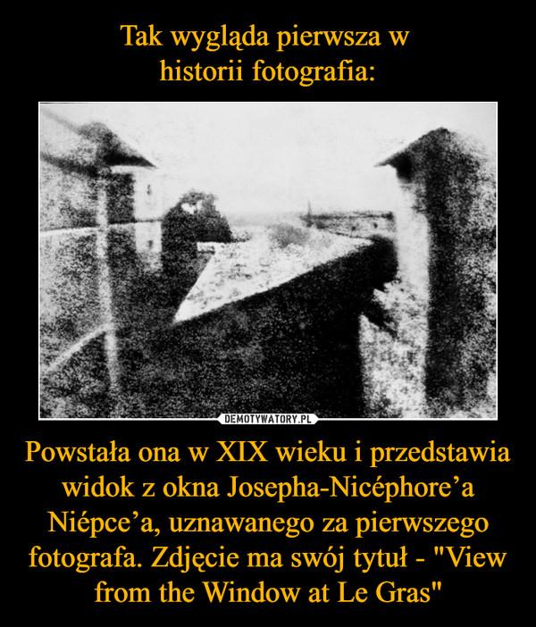 """Powstała ona w XIX wieku i przedstawia widok z okna Josepha-Nicéphore'a Niépce'a, uznawanego za pierwszego fotografa. Zdjęcie ma swój tytuł - """"View from the Window at Le Gras"""" –"""