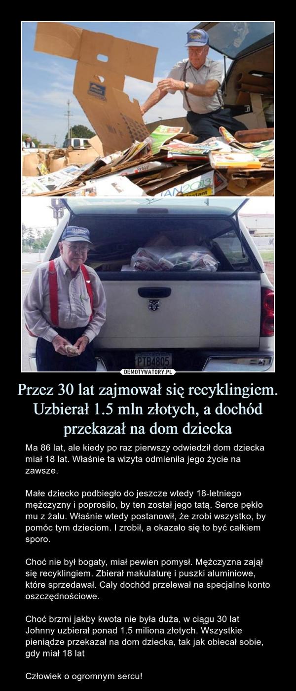 Przez 30 lat zajmował się recyklingiem. Uzbierał 1.5 mln złotych, a dochód przekazał na dom dziecka – Ma 86 lat, ale kiedy po raz pierwszy odwiedził dom dziecka miał 18 lat. Właśnie ta wizyta odmieniła jego życie na zawsze.Małe dziecko podbiegło do jeszcze wtedy 18-letniego mężczyzny i poprosiło, by ten został jego tatą. Serce pękło mu z żalu. Właśnie wtedy postanowił, że zrobi wszystko, by pomóc tym dzieciom. I zrobił, a okazało się to być całkiem sporo.Choć nie był bogaty, miał pewien pomysł. Mężczyzna zajął się recyklingiem. Zbierał makulaturę i puszki aluminiowe, które sprzedawał. Cały dochód przelewał na specjalne konto oszczędnościowe.Choć brzmi jakby kwota nie była duża, w ciągu 30 lat Johnny uzbierał ponad 1.5 miliona złotych. Wszystkie pieniądze przekazał na dom dziecka, tak jak obiecał sobie, gdy miał 18 latCzłowiek o ogromnym sercu!