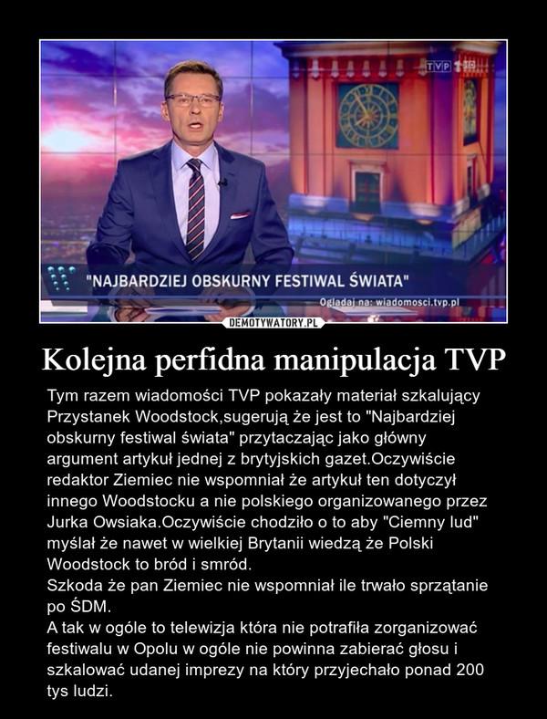 """Kolejna perfidna manipulacja TVP – Tym razem wiadomości TVP pokazały materiał szkalujący Przystanek Woodstock,sugerują że jest to """"Najbardziej obskurny festiwal świata"""" przytaczając jako główny argument artykuł jednej z brytyjskich gazet.Oczywiście redaktor Ziemiec nie wspomniał że artykuł ten dotyczył innego Woodstocku a nie polskiego organizowanego przez Jurka Owsiaka.Oczywiście chodziło o to aby """"Ciemny lud"""" myślał że nawet w wielkiej Brytanii wiedzą że Polski Woodstock to bród i smród.Szkoda że pan Ziemiec nie wspomniał ile trwało sprzątanie po ŚDM.A tak w ogóle to telewizja która nie potrafiła zorganizować festiwalu w Opolu w ogóle nie powinna zabierać głosu i szkalować udanej imprezy na który przyjechało ponad 200 tys ludzi."""