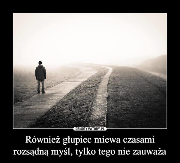 Również głupiec miewa czasami rozsądną myśl, tylko tego nie zauważa –
