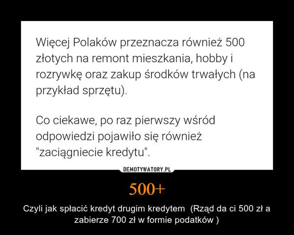 500+ – Czyli jak spłacić kredyt drugim kredytem  (Rząd da ci 500 zł a zabierze 700 zł w formie podatków )