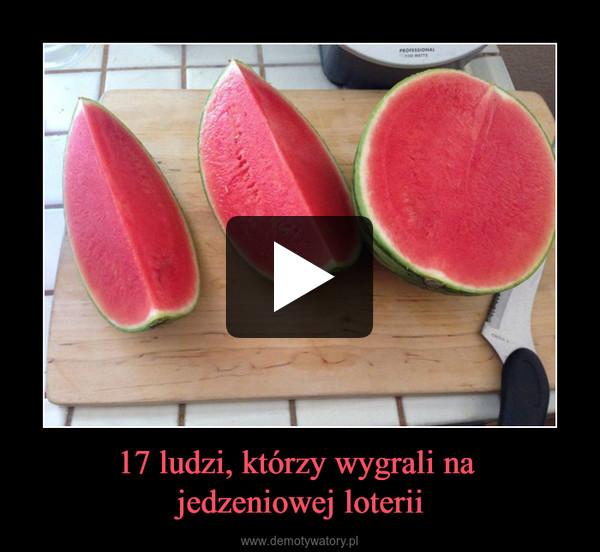 17 ludzi, którzy wygrali na jedzeniowej loterii –
