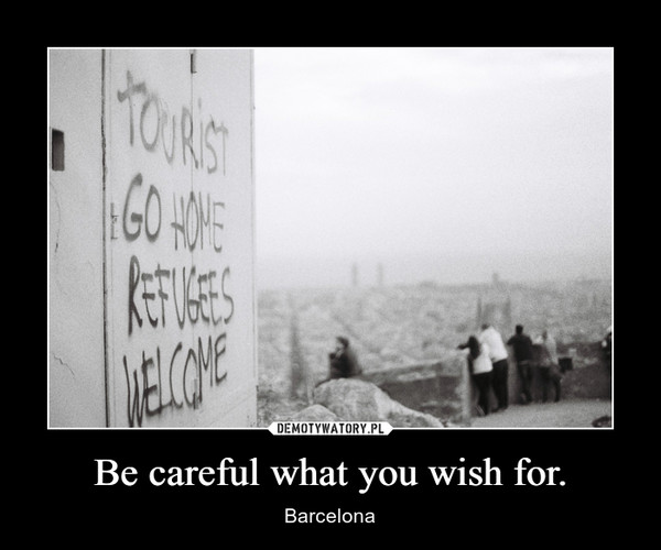 Be careful what you wish for. – Barcelona