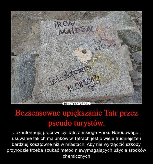 Bezsensowne upiększanie Tatr przez pseudo turystów. – Jak informują pracownicy Tatrzańskiego Parku Narodowego, usuwanie takich malunków w Tatrach jest o wiele trudniejsze i bardziej kosztowne niż w miastach. Aby nie wyrządzić szkody przyrodzie trzeba szukać metod niewymagających użycia środków chemicznych