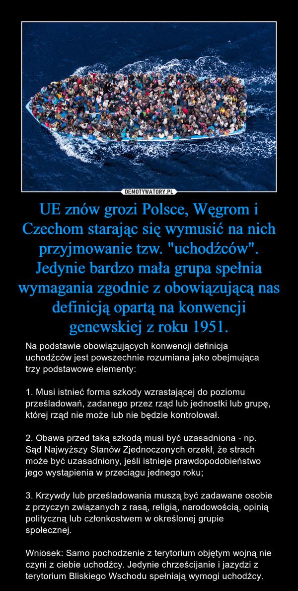 """UE znów grozi Polsce, Węgrom i Czechom starając się wymusić na nich przyjmowanie tzw. """"uchodźców"""". Jedynie bardzo mała grupa spełnia wymagania zgodnie z obowiązującą nas definicją opartą na konwencji genewskiej z roku 1951. – Na podstawie obowiązujących konwencji definicja uchodźców jest powszechnie rozumiana jako obejmująca trzy podstawowe elementy:1. Musi istnieć forma szkody wzrastającej do poziomu prześladowań, zadanego przez rząd lub jednostki lub grupę, której rząd nie może lub nie będzie kontrolował. 2. Obawa przed taką szkodą musi być uzasadniona - np. Sąd Najwyższy Stanów Zjednoczonych orzekł, że strach może być uzasadniony, jeśli istnieje prawdopodobieństwo jego wystąpienia w przeciągu jednego roku;3. Krzywdy lub prześladowania muszą być zadawane osobie z przyczyn związanych z rasą, religią, narodowością, opinią polityczną lub członkostwem w określonej grupie społecznej.Wniosek: Samo pochodzenie z terytorium objętym wojną nie czyni z ciebie uchodźcy. Jedynie chrześcijanie i jazydzi z terytorium Bliskiego Wschodu spełniają wymogi uchodźcy."""
