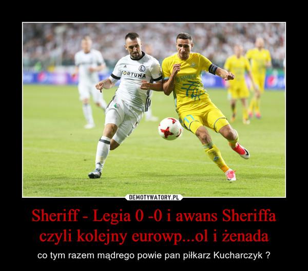 Sheriff - Legia 0 -0 i awans Sheriffa czyli kolejny eurowp...ol i żenada – co tym razem mądrego powie pan piłkarz Kucharczyk ?