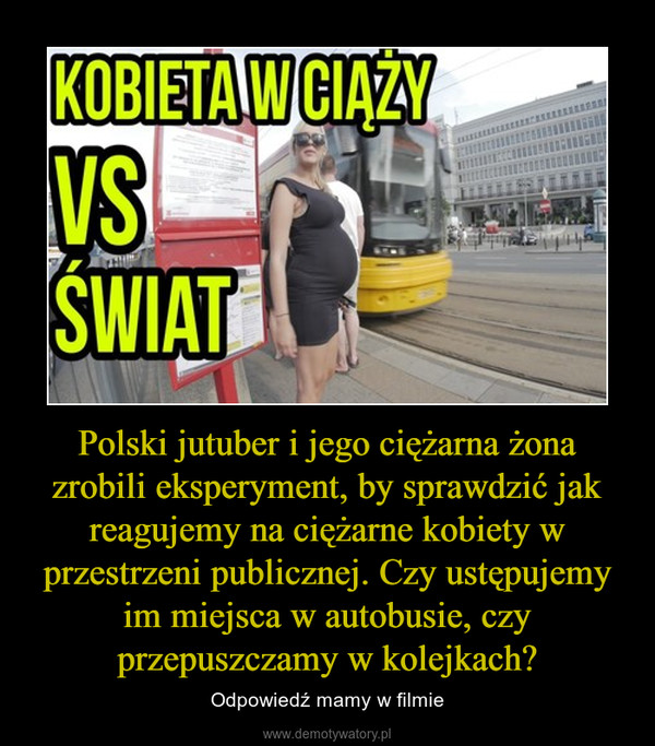 Polski jutuber i jego ciężarna żona zrobili eksperyment, by sprawdzić jak reagujemy na ciężarne kobiety w przestrzeni publicznej. Czy ustępujemy im miejsca w autobusie, czy przepuszczamy w kolejkach? – Odpowiedź mamy w filmie