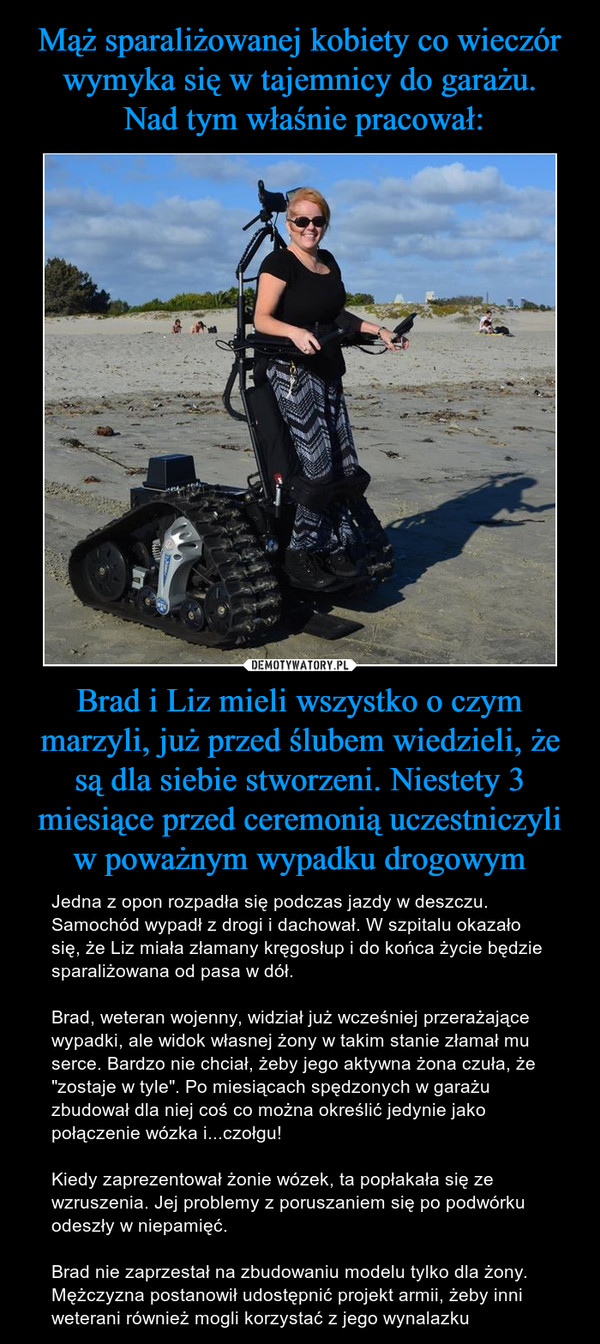 """Brad i Liz mieli wszystko o czym marzyli, już przed ślubem wiedzieli, że są dla siebie stworzeni. Niestety 3 miesiące przed ceremonią uczestniczyli w poważnym wypadku drogowym – Jedna z opon rozpadła się podczas jazdy w deszczu. Samochód wypadł z drogi i dachował. W szpitalu okazało się, że Liz miała złamany kręgosłup i do końca życie będzie sparaliżowana od pasa w dół.Brad, weteran wojenny, widział już wcześniej przerażające wypadki, ale widok własnej żony w takim stanie złamał mu serce. Bardzo nie chciał, żeby jego aktywna żona czuła, że """"zostaje w tyle"""". Po miesiącach spędzonych w garażu zbudował dla niej coś co można określić jedynie jako połączenie wózka i...czołgu!Kiedy zaprezentował żonie wózek, ta popłakała się ze wzruszenia. Jej problemy z poruszaniem się po podwórku odeszły w niepamięć. Brad nie zaprzestał na zbudowaniu modelu tylko dla żony. Mężczyzna postanowił udostępnić projekt armii, żeby inni weterani również mogli korzystać z jego wynalazku"""