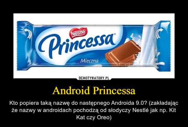 Android Princessa – Kto popiera taką nazwę do następnego Androida 9.0? (zakładając że nazwy w androidach pochodzą od słodyczy Nestlé jak np. Kit Kat czy Oreo)