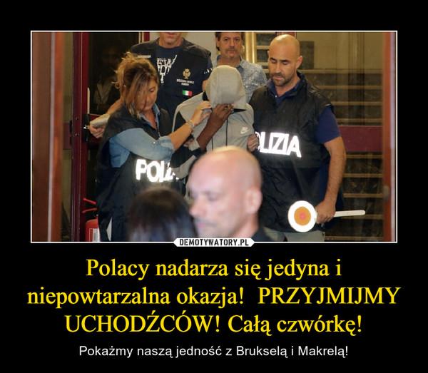 Polacy nadarza się jedyna i niepowtarzalna okazja!  PRZYJMIJMY UCHODŹCÓW! Całą czwórkę! – Pokażmy naszą jedność z Brukselą i Makrelą!