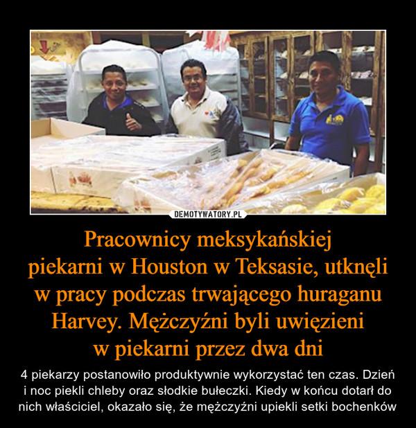 Pracownicy meksykańskiejpiekarni w Houston w Teksasie, utknęli w pracy podczas trwającego huraganu Harvey. Mężczyźni byli uwięzieniw piekarni przez dwa dni – 4 piekarzy postanowiło produktywnie wykorzystać ten czas. Dzień i noc piekli chleby oraz słodkie bułeczki. Kiedy w końcu dotarł do nich właściciel, okazało się, że mężczyźni upiekli setki bochenków