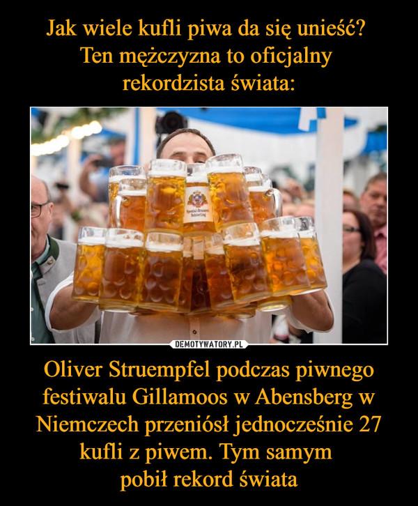 Oliver Struempfel podczas piwnego festiwalu Gillamoos w Abensberg w Niemczech przeniósł jednocześnie 27 kufli z piwem. Tym samym pobił rekord świata –