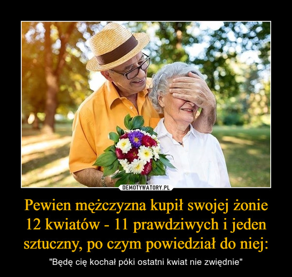 """Pewien mężczyzna kupił swojej żonie12 kwiatów - 11 prawdziwych i jeden sztuczny, po czym powiedział do niej: – """"Będę cię kochał póki ostatni kwiat nie zwiędnie"""""""