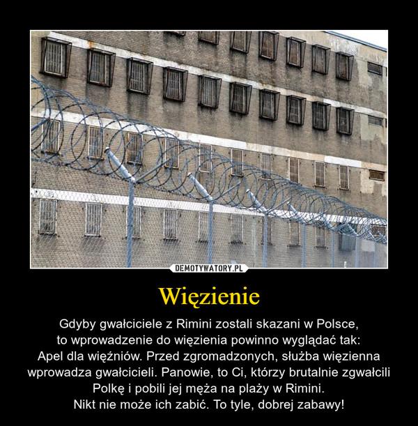 Więzienie – Gdyby gwałciciele z Rimini zostali skazani w Polsce,to wprowadzenie do więzienia powinno wyglądać tak:Apel dla więźniów. Przed zgromadzonych, służba więzienna wprowadza gwałcicieli. Panowie, to Ci, którzy brutalnie zgwałcili Polkę i pobili jej męża na plaży w Rimini.Nikt nie może ich zabić. To tyle, dobrej zabawy!