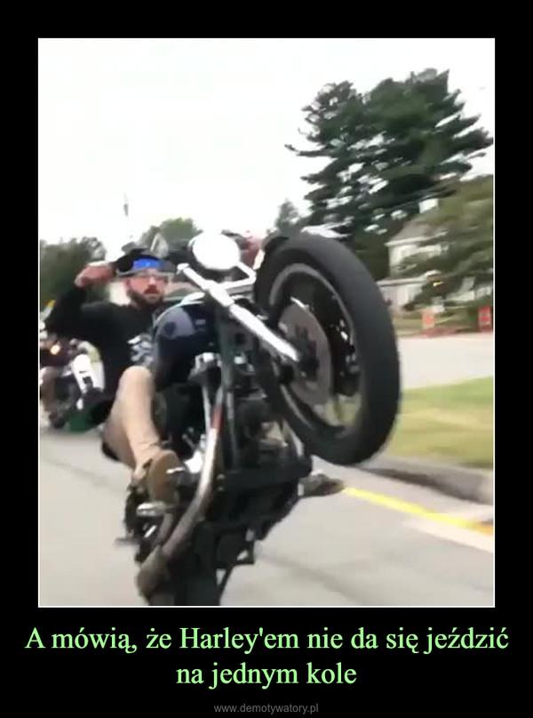A mówią, że Harley'em nie da się jeździć na jednym kole –