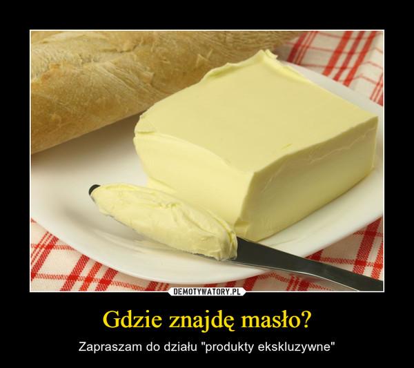 """Gdzie znajdę masło? – Zapraszam do działu """"produkty ekskluzywne"""""""